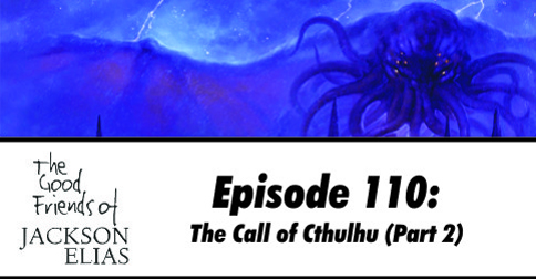 Episode 110 – The Good Friends hold for The Call of Cthulhu