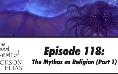 Episode 118 – The Good Friends get some of that old-time Mythos religion
