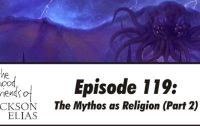Episode 119 – The Good Friends get more of that old-time Mythos religion