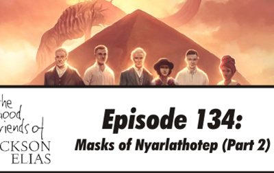 Episode 134 – The Good Friends try on more Masks of Nyarlathotep
