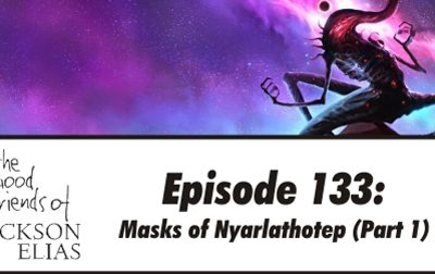 Episode 133 – The Good Friends try on Masks of Nyarlathotep